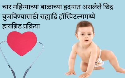 चार महिन्याच्या बाळाच्या हृदयात असलेले छिद्र बुजविण्यासाठी सह्याद्रि हॉस्पिटल्समध्ये हायब्रिड प्रक्रिया