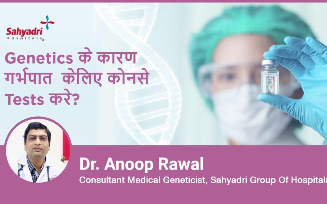 Genetics के कारण गर्भपात के लिए कोनसे Tests करे?